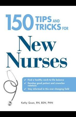 150 Tips and Tricks for New Nurses: Balance a Hectic Schedule and Get the Sleep You Need...Avoid Illness and Stay Positive...Continue Your Education a