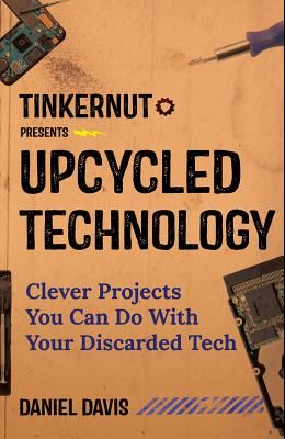 Upcycled Technology: Clever Projects You Can Do with Your Discarded Tech (Upcycle Old Electronics, Makey Makey, Electronic Projects, Men Gi