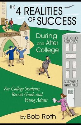 THE 4 REALITIES OF SUCCESS DURING and AFTER COLLEGE: For College Students, Recent Grads and Young Adults