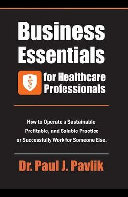 Business Essentials for Healthcare Professionals: How to Operate a Sustainable, Profitable, and Salable Practice or Successfully Work for Someone Else