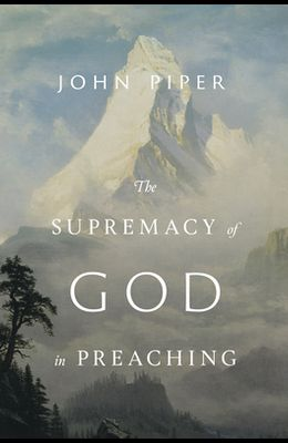 The Supremacy of God in Preaching (Revised and Expanded Edition)