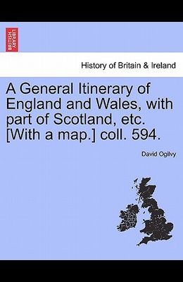 A General Itinerary of England and Wales, with Part of Scotland, Etc. [With a Map.] Coll. 594.
