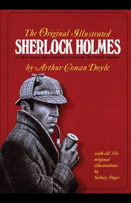 The Original Illustrated Sherlock Holmes: 37 Short Stories Plus a Complete Novel Comprising the Adventures of Sherlock Holmes, the Memoirs of Sherlock