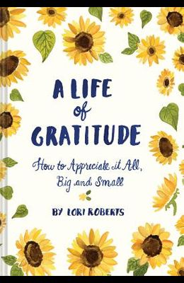 A Life of Gratitude: A Journal to Appreciate It All, Big and Small (Guided Journals, Self Help Books, Keepsake Gratitude Journals, Mindfulness Journal