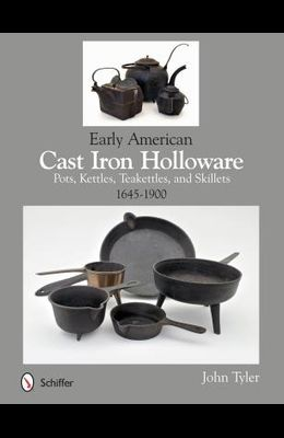 Early American Cast Iron Holloware 1645-1900: Pots, Kettles, Teakettles, and Skillets